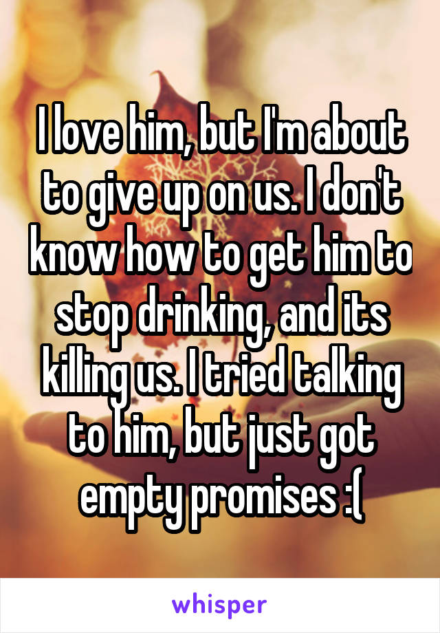 I love him, but I'm about to give up on us. I don't know how to get him to stop drinking, and its killing us. I tried talking to him, but just got empty promises :(