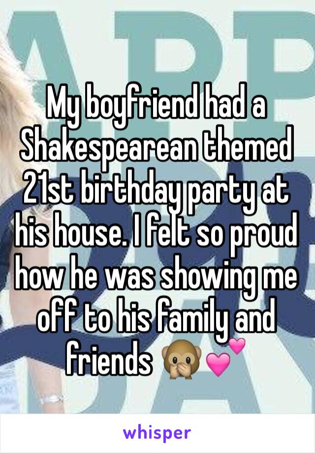 My boyfriend had a Shakespearean themed 21st birthday party at his house. I felt so proud how he was showing me off to his family and friends 🙊💕