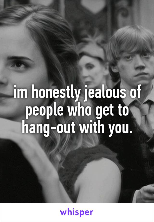 im honestly jealous of people who get to hang-out with you.