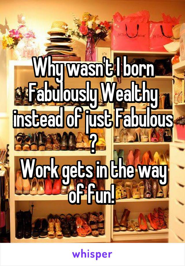Why wasn't I born Fabulously Wealthy instead of just Fabulous ? Work gets in the way of fun!
