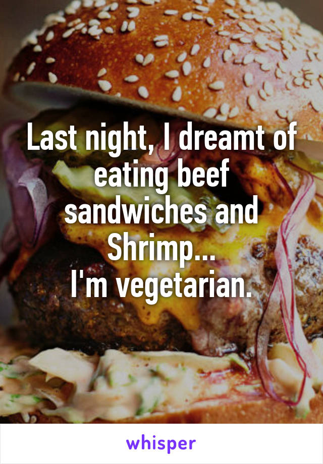 Last night, I dreamt of eating beef sandwiches and Shrimp... I'm vegetarian.