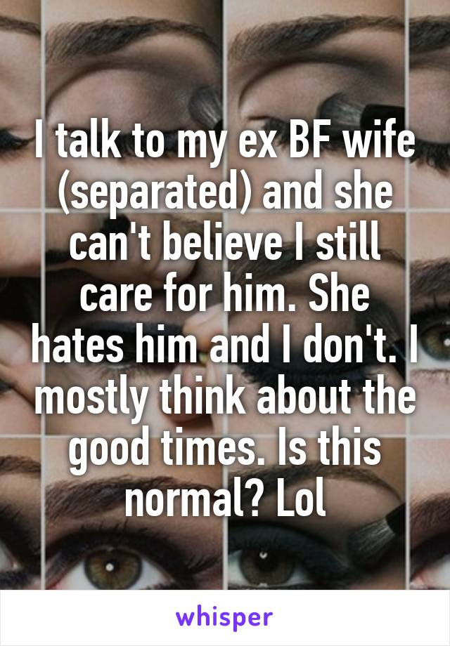 I talk to my ex BF wife (separated) and she can't believe I still care for him. She hates him and I don't. I mostly think about the good times. Is this normal? Lol
