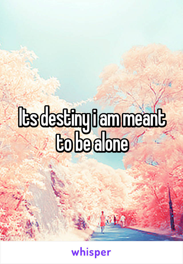 Its destiny i am meant to be alone