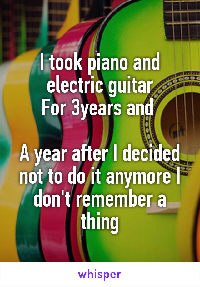 I took piano and electric guitar For 3years and   A year after I decided not to do it anymore I don't remember a thing
