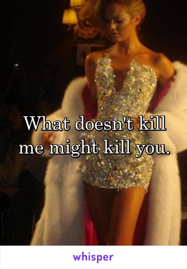 What doesn't kill me might kill you.