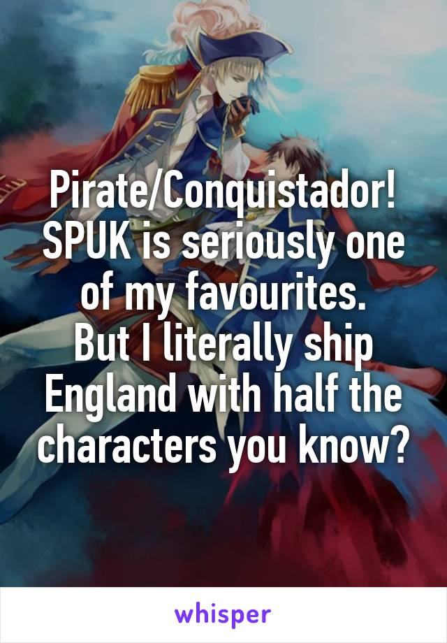 Pirate/Conquistador! SPUK is seriously one of my favourites. But I literally ship England with half the characters you know?
