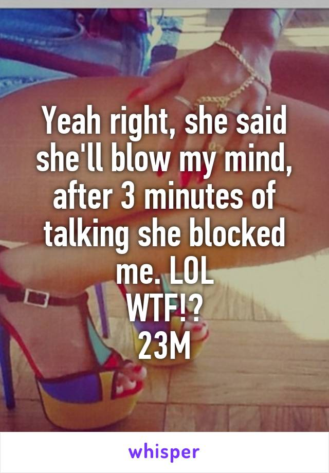 Yeah right, she said she'll blow my mind, after 3 minutes of talking she blocked me. LOL WTF!? 23M
