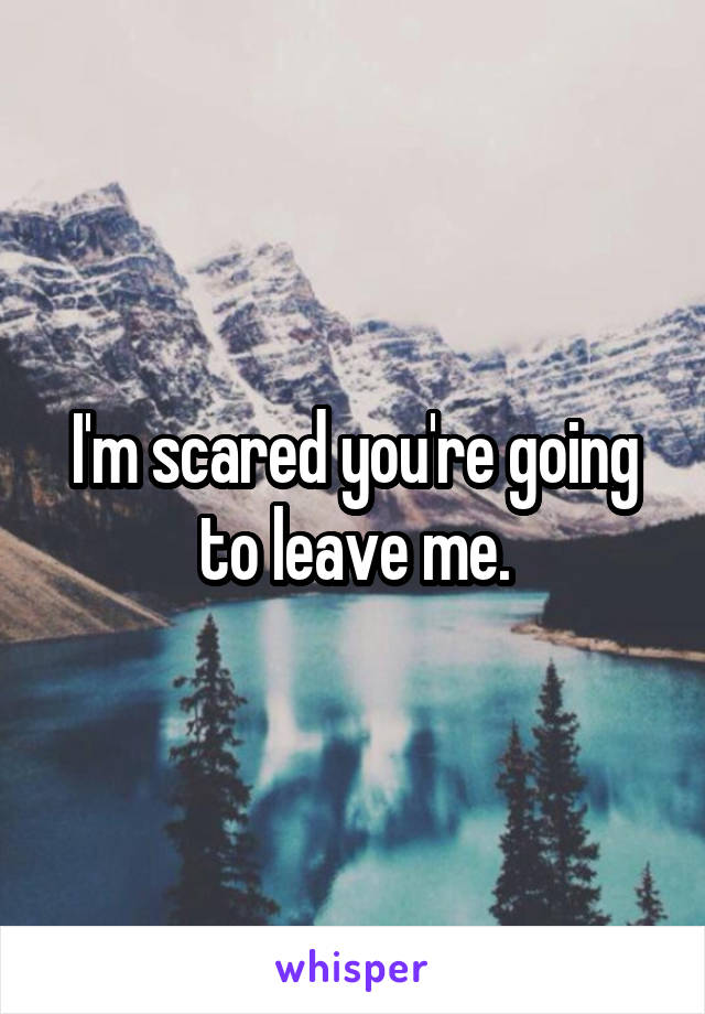 I'm scared you're going to leave me.