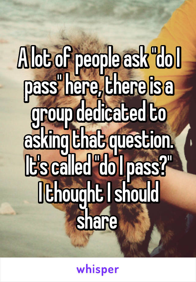 """A lot of people ask """"do I pass"""" here, there is a group dedicated to asking that question. It's called """"do I pass?"""" I thought I should share"""