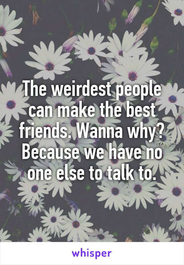 The weirdest people can make the best friends. Wanna why? Because we have no one else to talk to.