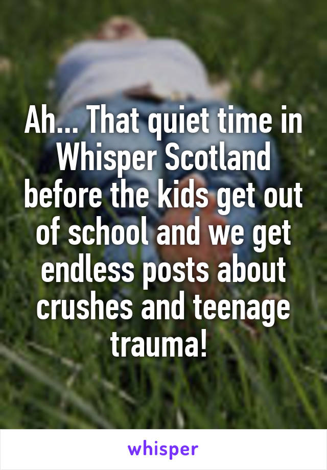 Ah... That quiet time in Whisper Scotland before the kids get out of school and we get endless posts about crushes and teenage trauma!