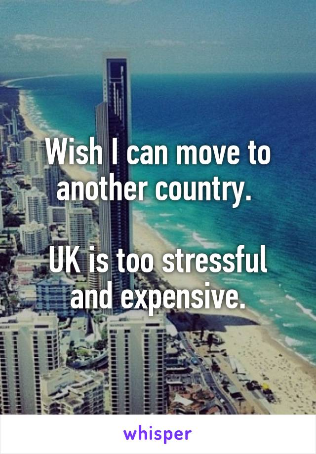 Wish I can move to another country.   UK is too stressful and expensive.