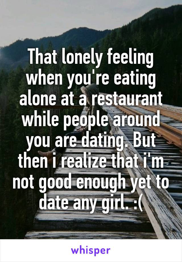 That lonely feeling when you're eating alone at a restaurant while people around you are dating. But then i realize that i'm not good enough yet to date any girl. :(