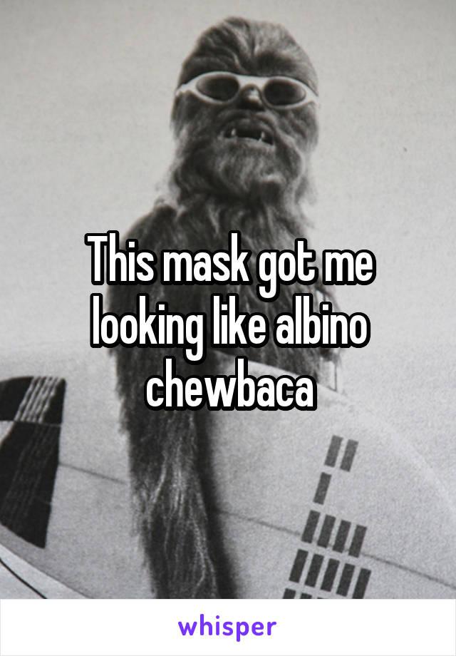 This mask got me looking like albino chewbaca