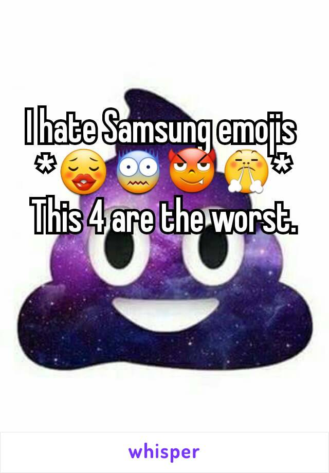 I hate Samsung emojis  *😗😨😈😤* This 4 are the worst.
