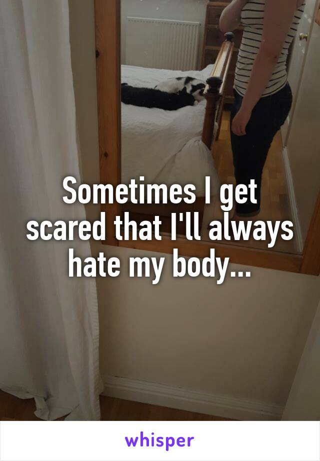 Sometimes I get scared that I'll always hate my body...