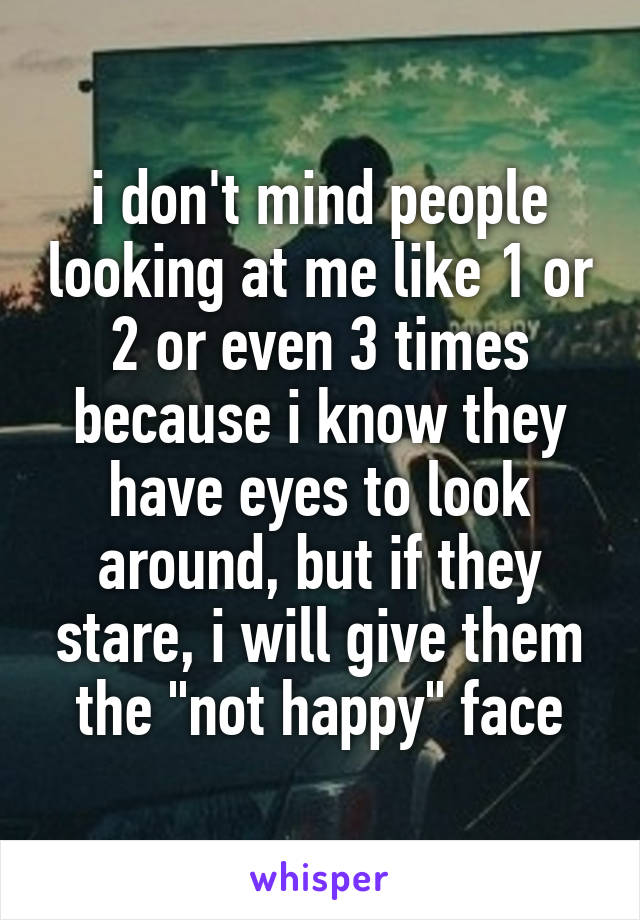 "i don't mind people looking at me like 1 or 2 or even 3 times because i know they have eyes to look around, but if they stare, i will give them the ""not happy"" face"