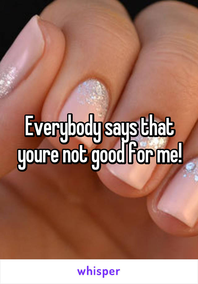 Everybody says that youre not good for me!