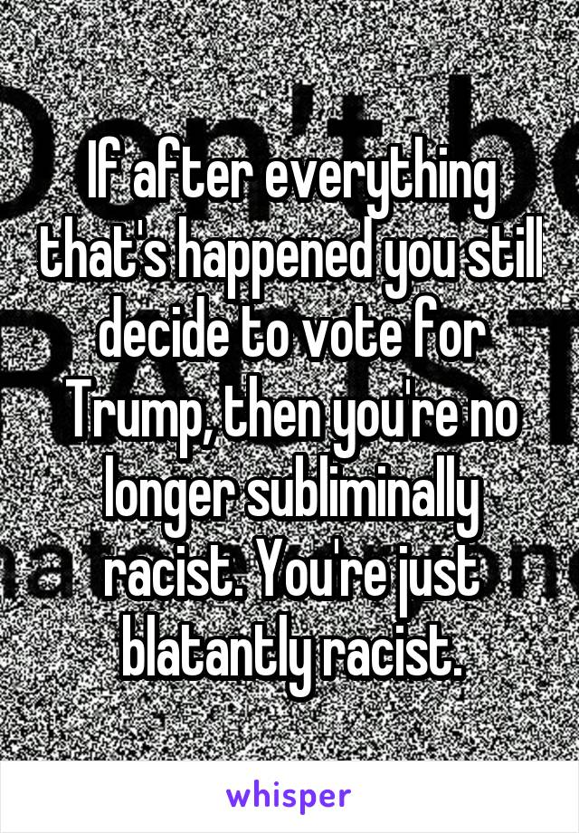 If after everything that's happened you still decide to vote for Trump, then you're no longer subliminally racist. You're just blatantly racist.