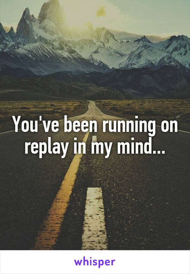 You've been running on replay in my mind...