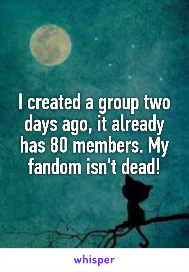 I created a group two days ago, it already has 80 members. My fandom isn't dead!