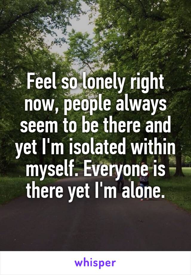 Feel so lonely right now, people always seem to be there and yet I'm isolated within myself. Everyone is there yet I'm alone.