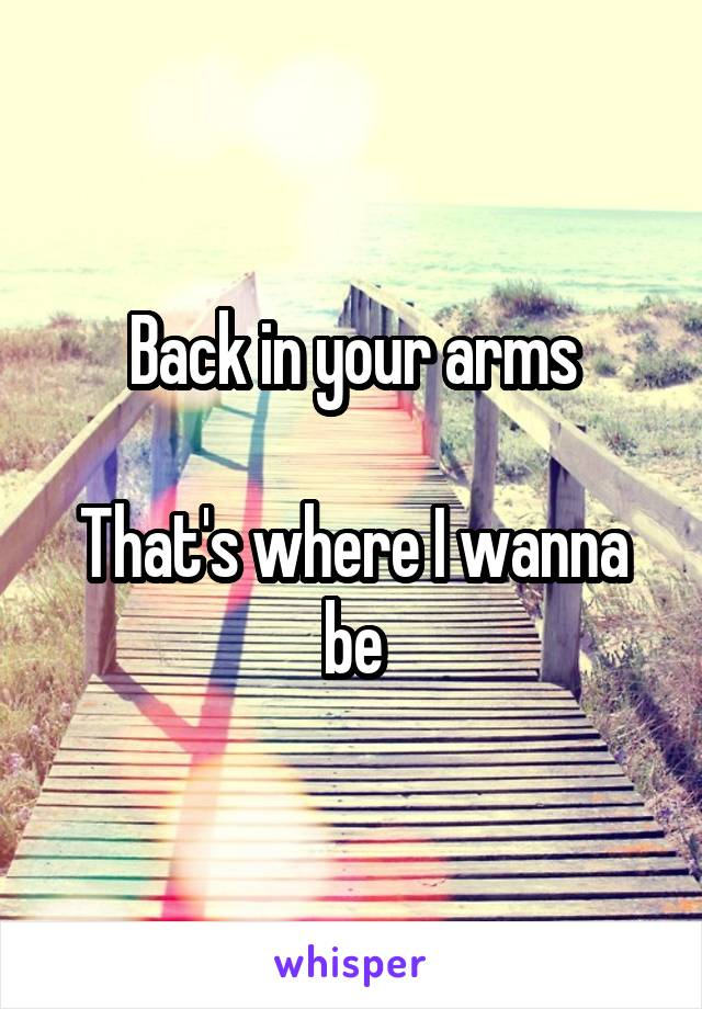 Back in your arms  That's where I wanna be
