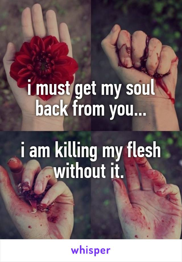 i must get my soul back from you...  i am killing my flesh without it.