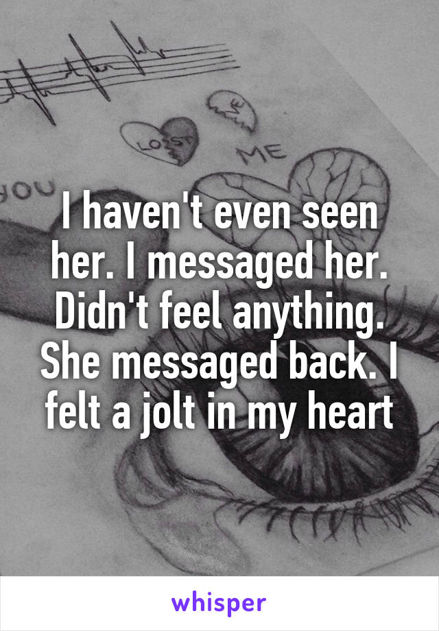 I haven't even seen her. I messaged her. Didn't feel anything. She messaged back. I felt a jolt in my heart