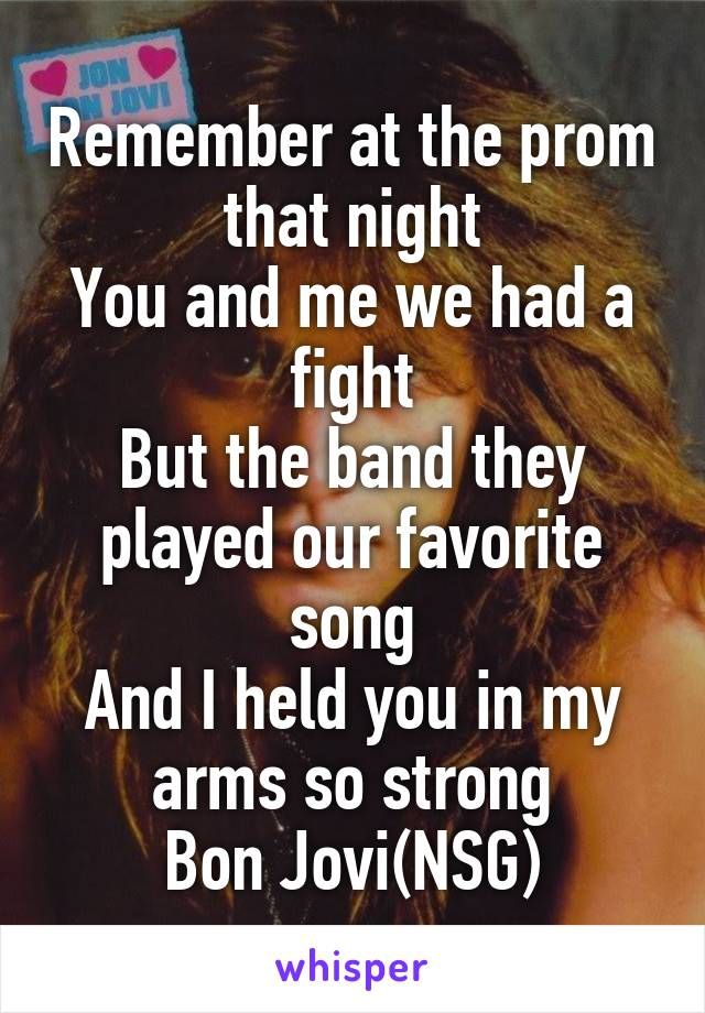 Remember at the prom that night You and me we had a fight But the band they played our favorite song And I held you in my arms so strong Bon Jovi(NSG)