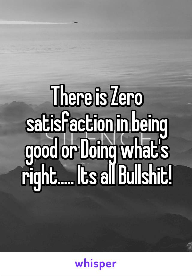 There is Zero satisfaction in being good or Doing what's right..... Its all Bullshit!