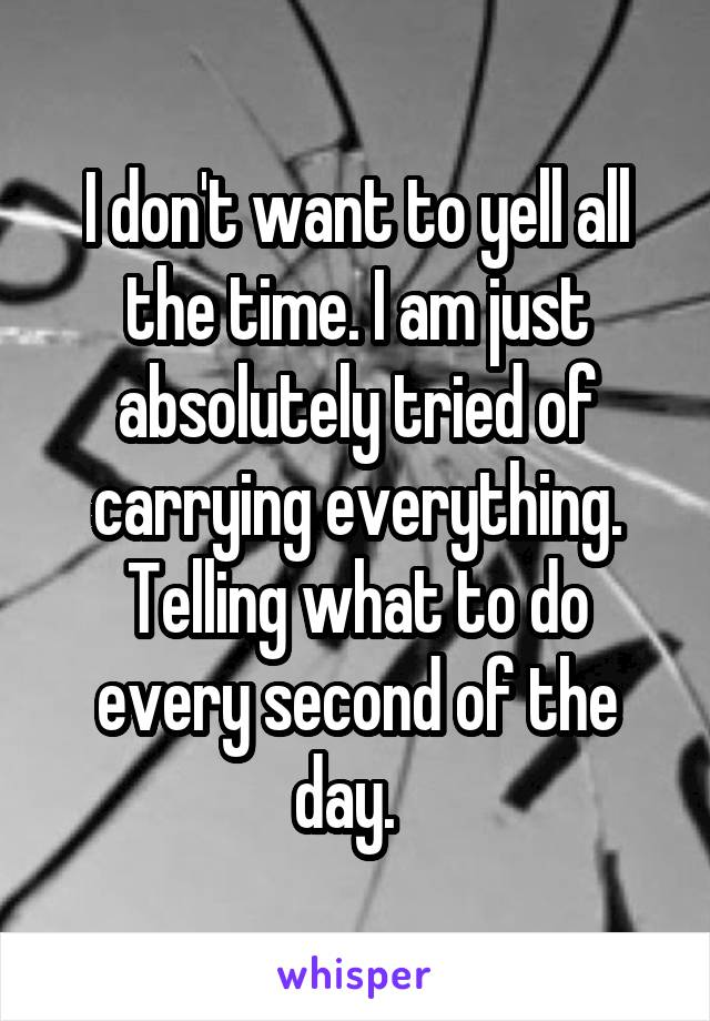 I don't want to yell all the time. I am just absolutely tried of carrying everything. Telling what to do every second of the day.