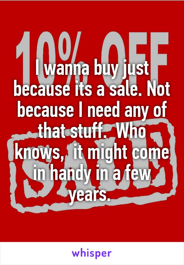 I wanna buy just because its a sale. Not because I need any of that stuff.  Who knows,  it might come in handy in a few years.
