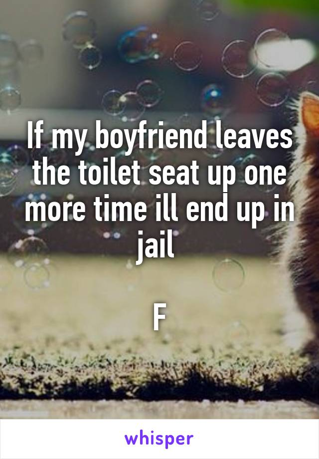 If my boyfriend leaves the toilet seat up one more time ill end up in jail   F