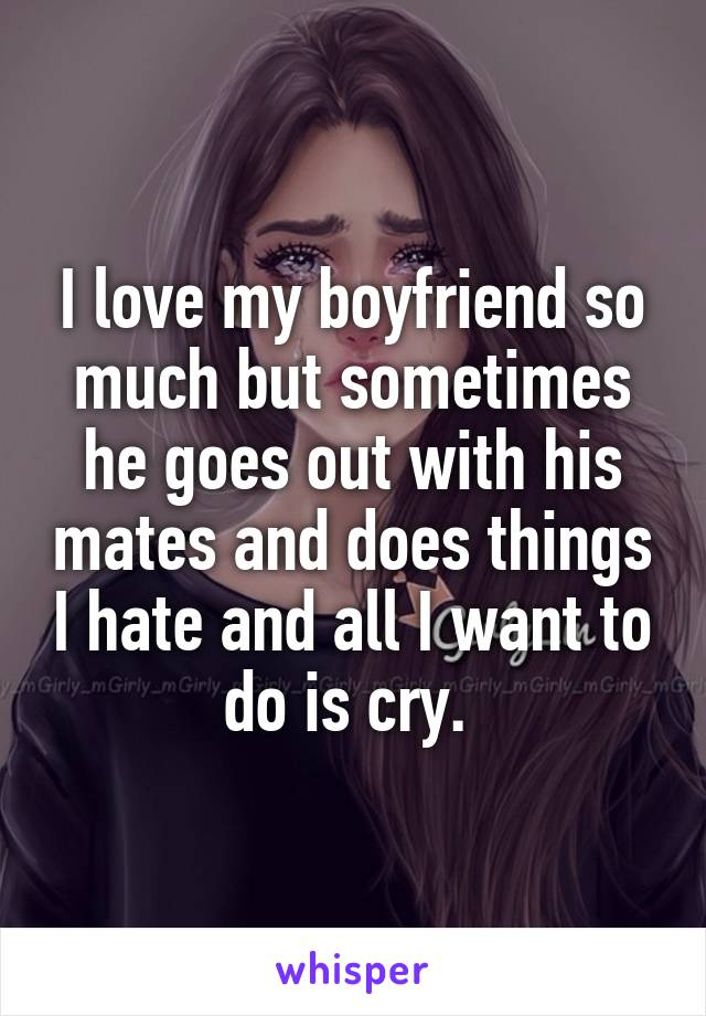 I love my boyfriend so much but sometimes he goes out with his mates and does things I hate and all I want to do is cry.