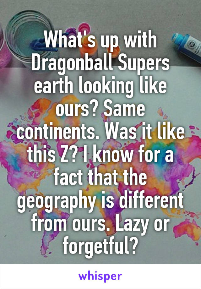 What's up with Dragonball Supers earth looking like ours? Same continents. Was it like this Z? I know for a fact that the geography is different from ours. Lazy or forgetful?
