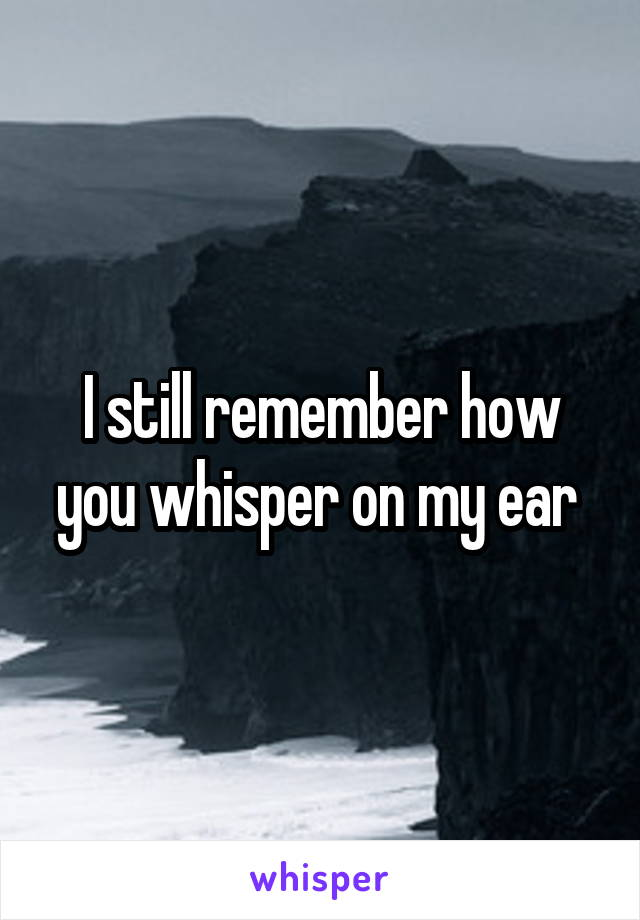 I still remember how you whisper on my ear
