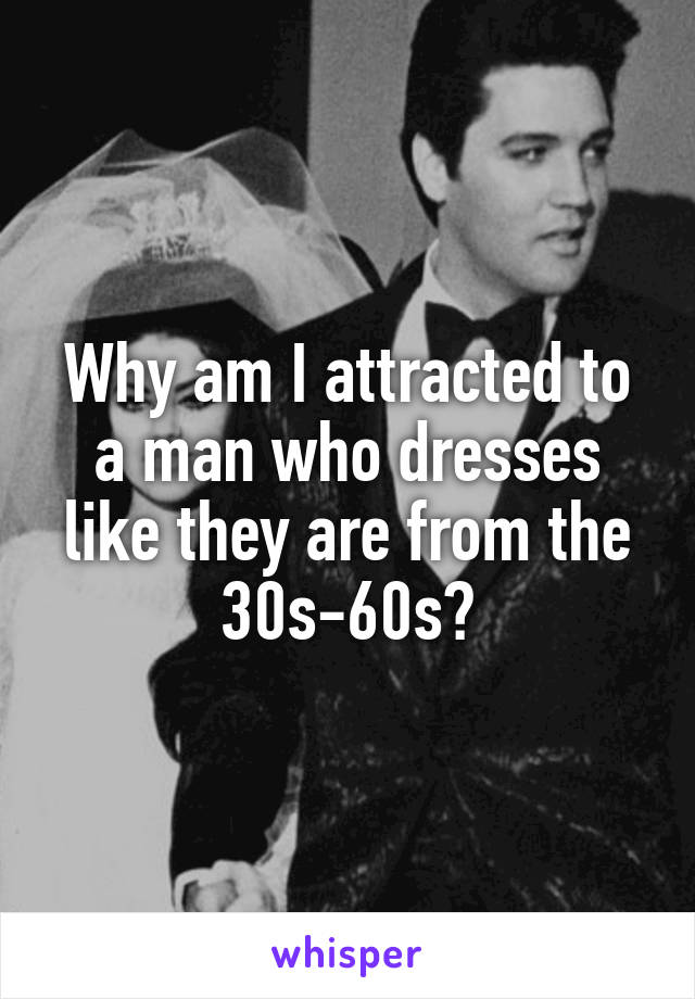 Why am I attracted to a man who dresses like they are from the 30s-60s?