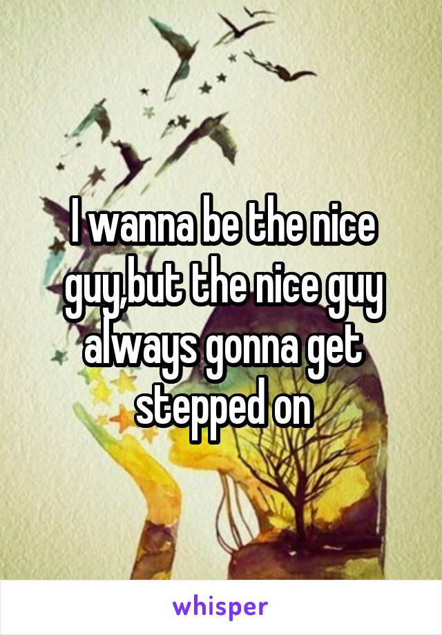 I wanna be the nice guy,but the nice guy always gonna get stepped on