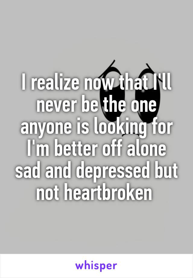 I realize now that I'll never be the one anyone is looking for I'm better off alone sad and depressed but not heartbroken