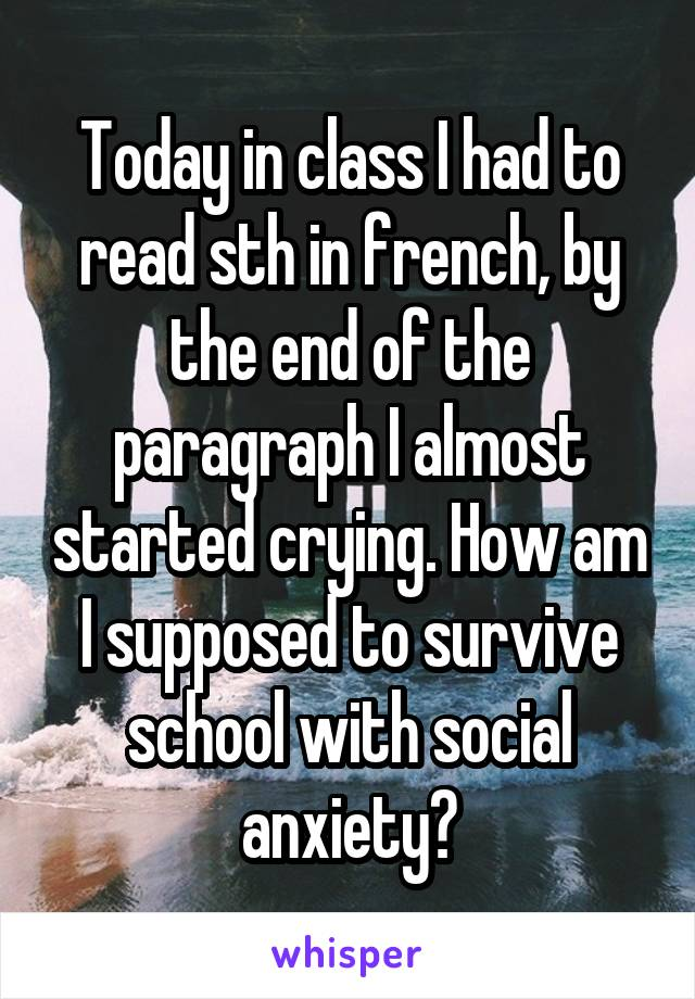 Today in class I had to read sth in french, by the end of the paragraph I almost started crying. How am I supposed to survive school with social anxiety?