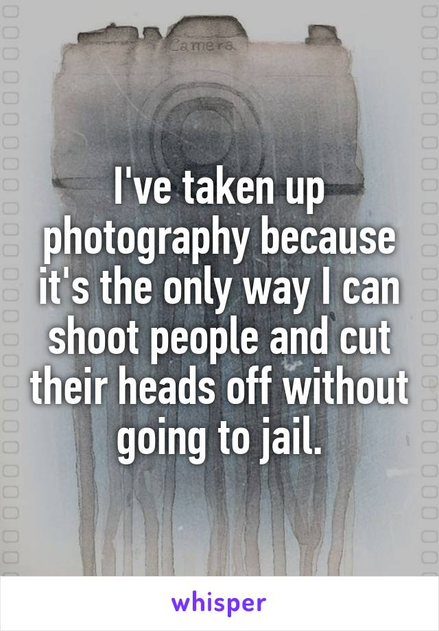 I've taken up photography because it's the only way I can shoot people and cut their heads off without going to jail.