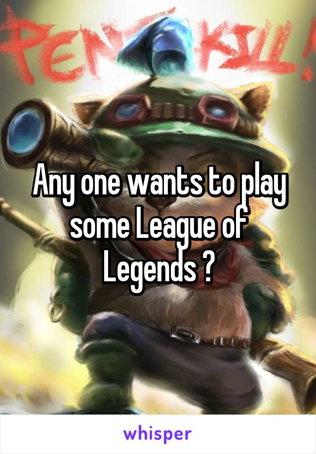 Any one wants to play some League of Legends ?