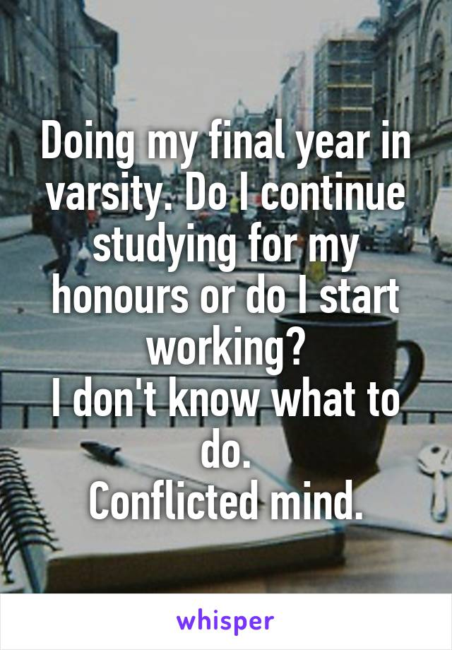 Doing my final year in varsity. Do I continue studying for my honours or do I start working? I don't know what to do. Conflicted mind.