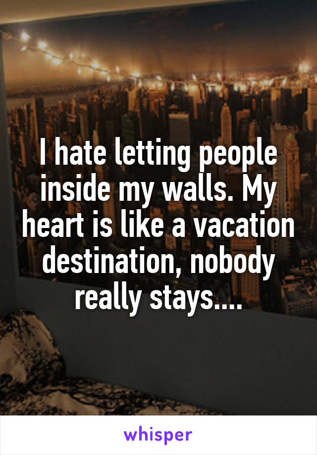I hate letting people inside my walls. My heart is like a vacation destination, nobody really stays....