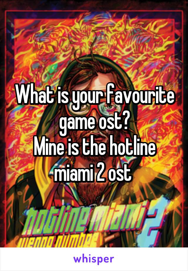 What is your favourite game ost? Mine is the hotline miami 2 ost