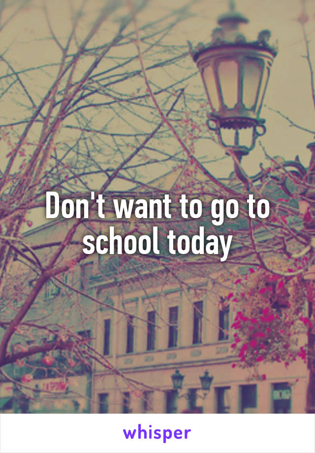 Don't want to go to school today