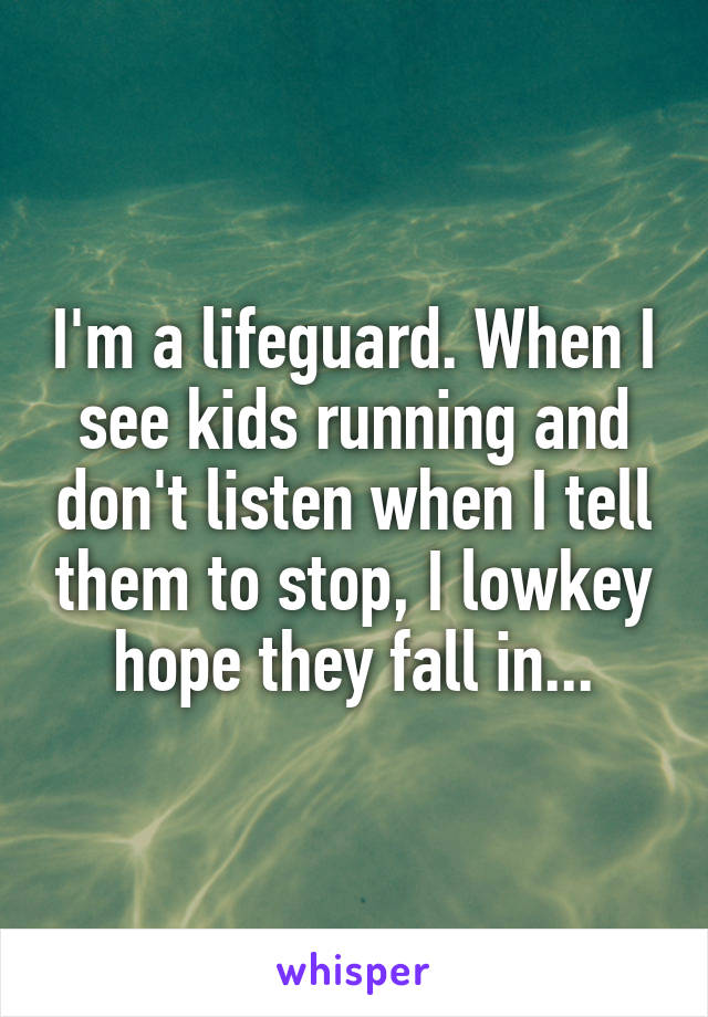 I'm a lifeguard. When I see kids running and don't listen when I tell them to stop, I lowkey hope they fall in...