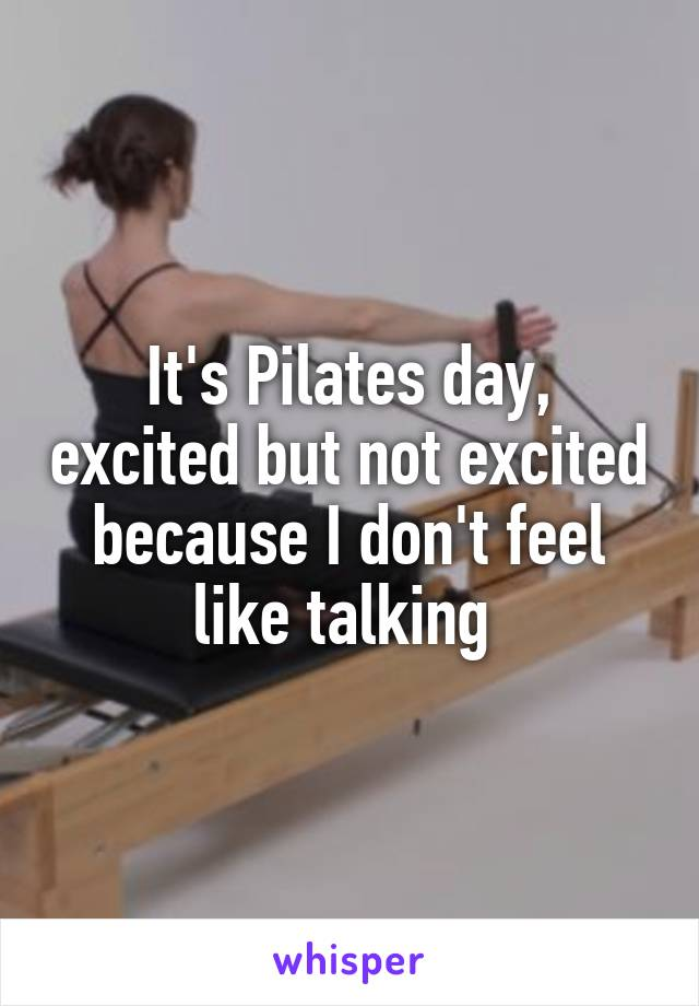 It's Pilates day, excited but not excited because I don't feel like talking