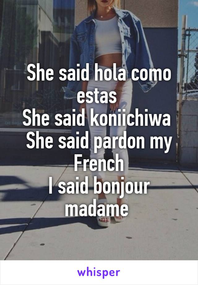 She said hola como estas  She said koniichiwa  She said pardon my French I said bonjour madame